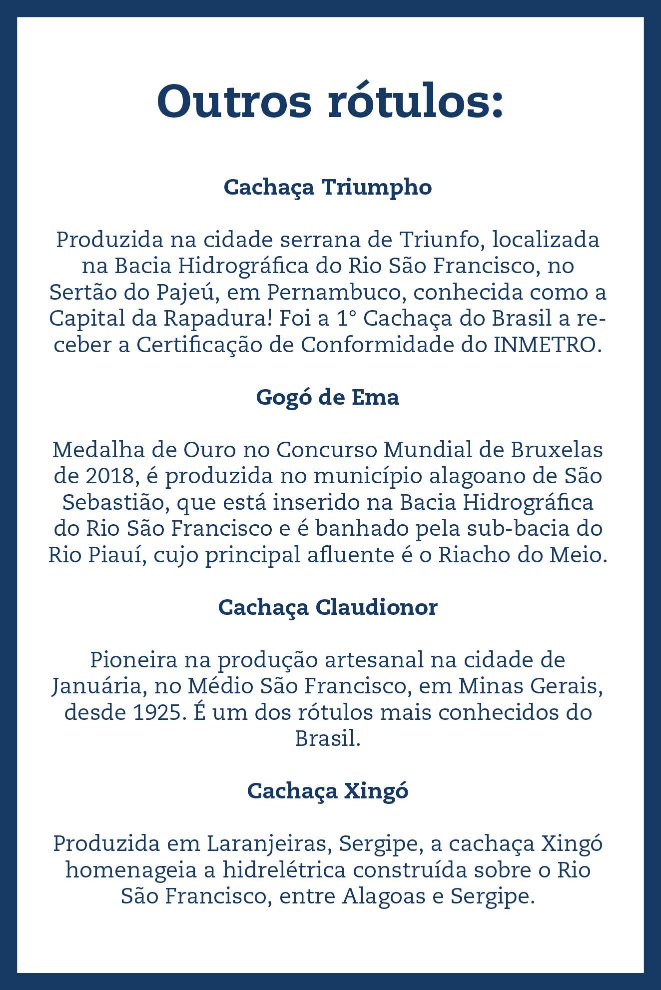 Outros rótulos: Cachaça Triumpho Produzida na cidade serrana de Triunfo, localizada na Bacia Hidrográfica do Rio São Francisco, no Sertão do Pajeú, em Pernambuco, conhecida como a Capital da Rapadura! Foi a 1° Cachaça do Brasil a receber a Certificação de Conformidade do INMETRO. Gogó de Ema Medalha de Ouro no Concurso Mundial de Bruxelas de 2018, é produzida no município alagoano de São Sebastião, que está inserido na Bacia Hidrográfica do Rio São Francisco e é banhado pela sub-bacia do Rio Piauí, cujo principal afluente é o Riacho do Meio. Cachaça Claudionor Pioneira na produção artesanal na cidade de Januária, no Médio São Francisco, em Minas Gerais, desde 1925. É um dos rótulos mais conhecidos do Brasil. Cachaça Xingó Produzida em Laranjeiras, Sergipe, a cachaça Xingó homenageia a hidrelétrica construída sobre o Rio São Francisco, entre Alagoas e Sergipe.