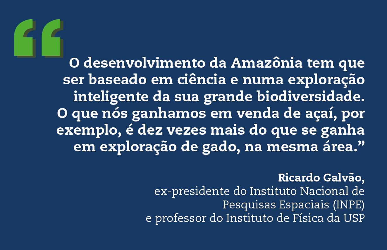 """O desenvolvimento da Amazônia tem que ser baseado em ciência e numa exploração inteligente da sua grande biodiversidade. O que nós ganhamos em venda de açaí, por exemplo, é dez vezes mais do que se ganha em exploração de gado, na mesma área."""" Ricardo Galvão, ex-presidente do Instituto Nacional de Pesquisas Espaciais (INPE) e professor do Instituto de Física da USP"""